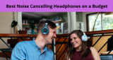 Best Noise Cancelling Headphones on a Budget [BUY TODAY]