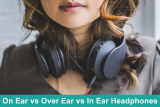 On Ear vs Over Ear vs In Ear – Which type of headphone you should buy?